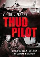 Thud Pilot A Pilot's Account of Early F-105 Combat in Vietnam by Victor Vizcarra
