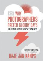 Why Photographers Prefer Cloudy Days and 61 Other Ideas for Creative Photography by Haje Jan Kamps