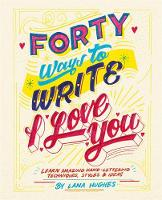 Forty Ways to Write I Love You Learn amazing hand-lettering techniques, styles and ideas by Alannah Hughes