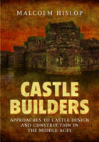 Castle Builders Approaches to Castle Design and Construction in the Middle Ages by Malcolm James Baillie-Hislop