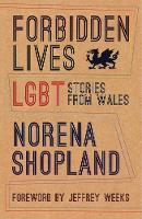 Forbidden Lives Lesbian, Gay, Bisexual and Transgender Stories from Wales by Norena Shopland