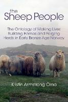 The The Sheep People The Ontology of Making Lives, Building Homes and Forging Herds in Early Bronze Age Norway by Kristin Armstrong Oma