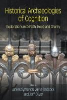 Historical Archaeologies of Cognition Explorations into Faith, Hope and Charity by James Symonds