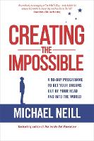 Creating the Impossible A 90-day Programme to Get Your Dreams Out of Your Head and into the World by Michael Neill