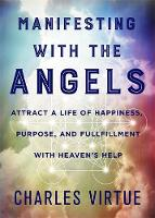 Manifesting with the Angels Attract a Life of Happiness, Purpose and Fulfilment with Heaven's Help by Charles Virtue
