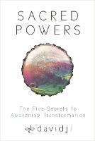 Sacred Powers The Five Secrets to Awakening Transformation by Davidji
