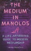 The Medium in Manolos A Life-Affirming Guide to Modern Mediumship by Lauren Robertson