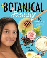 Botanical Beauty 80 Essential Recipes for Natural Spa Products by Aubre Andrus