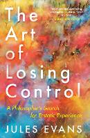 The Art of Losing Control A Philosopher's Search for Ecstatic Experience by Jules Evans