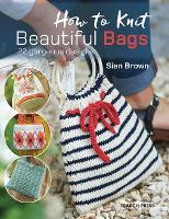 How to Knit Beautiful Bags 22 Gorgeous Designs by Sian Brown