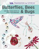 Transfer & Stitch: Butterflies, Bees and Bugs Over 50 Reusable Motifs to Iron on and Embroider by Sally McCollin