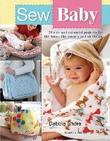 Sew Baby 20 Cute and Colourful Projects for the Home, the Nursery and on the Go by Debbie Shore