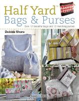 Half Yard (TM) Bags & Purses Sew 12 Beautiful Bags and 12 Matching Purses by Debbie Shore