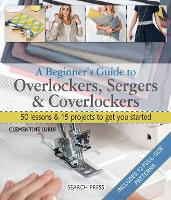 A Beginner's Guide to Overlockers, Sergers & Coverlockers 50 Lessons & 15 Projects to Get You Started by Clementine Lubin