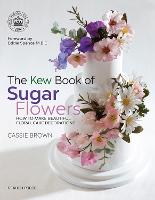 The Kew Book of Sugar Flowers How to Make Beautiful Floral Cake Decorations by Cassie Brown