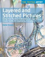 The Textile Artist: Layered and Stitched Pictures Using Free Machine Embroidery and Applique to Create Textile Art Inspired by Everyday Life by Katie Essam