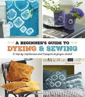 A Beginner's Guide to Dyeing and Sewing 12 Step-by-Step Lessons and 21 Projects to Get You Started by Clementine Lubin