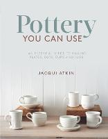 Pottery You Can Use An Essential Guide to Making Plates, Pots, Cups and Jugs by Jacqui Atkin