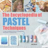 The Encyclopedia of Pastel Techniques A Unique Visual Directory of Pastel Painting Techniques, with Guidance on How to Use Them by Judy Martin