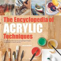 The Encyclopedia of Acrylic Techniques A Unique Visual Directory of Acrylic Painting Techniques, with Guidance on How to Use Them by Hazel Harrison