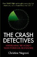The Crash Detectives Investigating the World's Most Mysterious Air Disasters by Christine Negroni