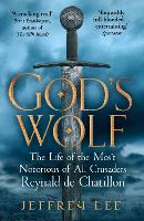 God's Wolf The Life of the Most Notorious of All Crusaders: Reynald de Chatillon by Jeffrey (Author) Lee