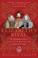 Elizabeth's Rival The Tumultuous Tale of Lettice Knollys, Countess of Leicester by Nicola Tallis
