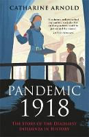 Pandemic 1918 The Story of the Deadliest Influenza in History by Catharine Arnold