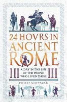 24 Hours in Ancient Rome A Day in the Life of the People Who Lived There by Philip Matyszak