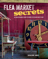Flea Market Secrets An Indispensable Guide to Where to Go and What to Buy by Geraldine James