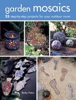 Garden Mosaics 25 Step-by-Step Projects for Your Outdoor Room by Becky Paton