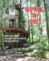 Inspiring Tiny Homes Creative Living on Land, on the Water, and on Wheels by Gill Heriz