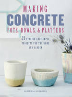 Making Concrete Pots, Bowls, and Platters 35 Stylish and Simple Projects for the Home and Garden by Hester Van Overbeek