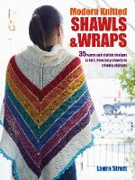 Modern Knitted Shawls and Wraps 35 Warm and Stylish Designs to Knit, from Lacy Shawls to Chunky Afghans by Laura Strutt