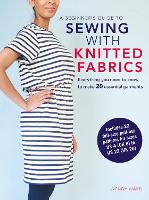 A Beginner's Guide to Sewing with Knitted Fabrics Everything You Need to Know to Make 20 Essential Garments by Wendy Ward