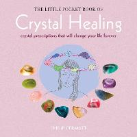 The Little Pocket Book of Crystal Healing Crystal Prescriptions That Will Change Your Life Forever by Philip Permutt