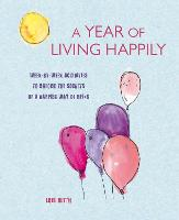 A Year of Living Happily Week-By-Week Activities to Unlock the Secrets of a Happier Way of Being by Lois Blyth