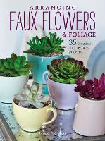 Arranging Faux Flowers and Foliage 35 Creative Step-by-Step Projects by Linda Peterson