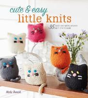 Cute & Easy Little Knits 35 Quick and Quirky Projects You'Ll Love to Make by Nicki Trench