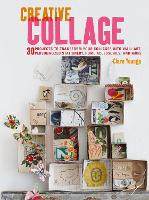 Creative Collage 30 Projects to Transform Your Collages into Wall Art, Personalized Stationery, Home Accessories, and More by Clare Youngs