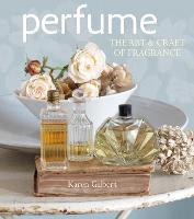Perfume The Art and Craft of Fragrance by Karen Gilbert