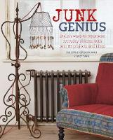 Junk Genius Stylish Ways to Repurpose Everyday Objects, with Over 80 Projects and Ideas by Juliette Goggin, Stacy Sirk