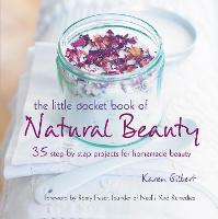 The Little Pocket Book of Natural Beauty 35 Step-by-Step Projects for Homemade Beauty by Karen Gilbert