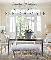 Carolyn Westbrook: Vintage French Style Homes and Gardens Inspired by a Love of France by Carolyn Westbrook