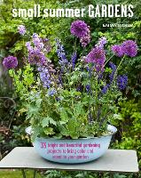 Small Summer Gardens 35 Bright and Beautiful Gardening Projects to Bring Color and Scent to Your Garden by Emma Hardy
