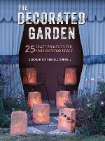 The Decorated Garden 25 Craft Projects for Your Outdoor Space by Deborah Schneebeli-Morrell