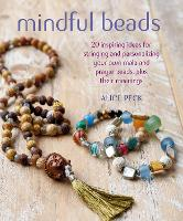 Mindful Beads 20 Inspiring Ideas for Stringing and Personalizing Your Own Mala and Prayer Beads, Plus Their Meanings by Alice Peck
