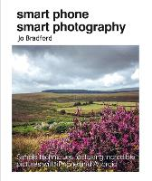 Smart Phone Smart Photography Simple Techniques for Taking Incredible Pictures with iPhone and Android by Jo Bradford