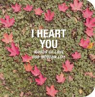 I Heart You Words of Love for Modern Life by CICO Books