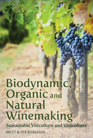 Biodynamic, Organic and Natural Winemaking Sustainable Viticulture and Viniculture by Britt Karlsson, Per Karlsson